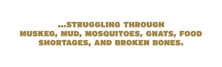 struggling through muskeg, mud, mosquitoes, gnats, food shortages, and broken bones